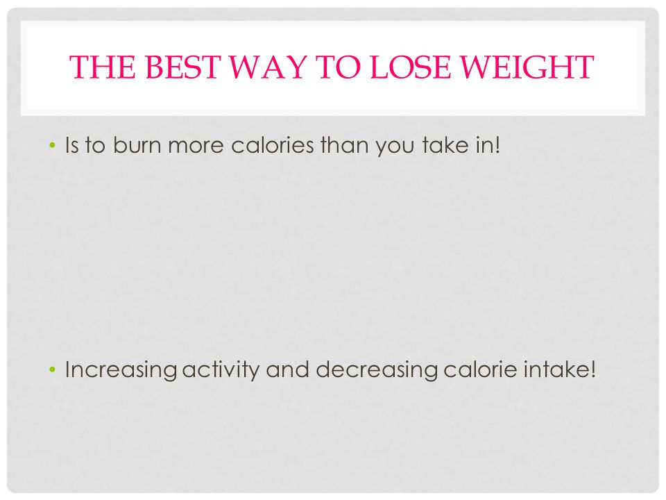 THE BEST WAY TO LOSE WEIGHT Is to burn more calories than you take in.