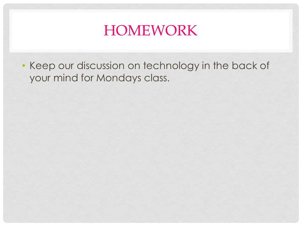 HOMEWORK Keep our discussion on technology in the back of your mind for Mondays class.