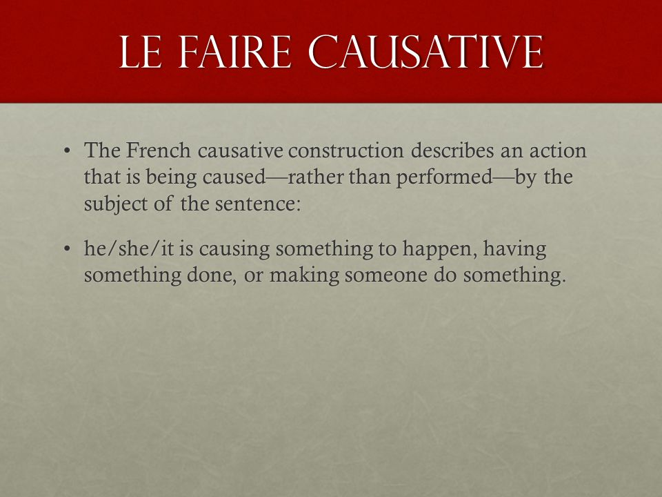 Le faire Causative A causative sentence must have a subject (which may be a person or thing), the conjugated verb faire, and the infinitive of another verb, as well as at least one of these two things: a receiver (a person or thing being acted upon) and/or an agent (a person or thing being made to act).A causative sentence must have a subject (which may be a person or thing), the conjugated verb faire, and the infinitive of another verb, as well as at least one of these two things: a receiver (a person or thing being acted upon) and/or an agent (a person or thing being made to act).