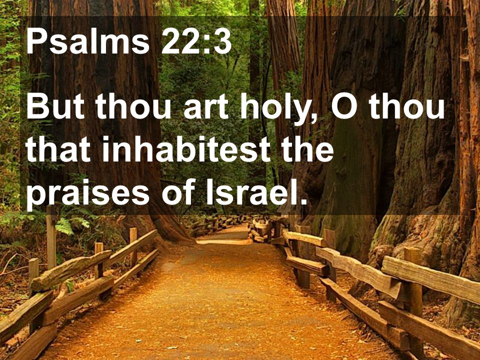 Psalms 22:3 But thou art holy, O thou that inhabitest the praises of Israel.