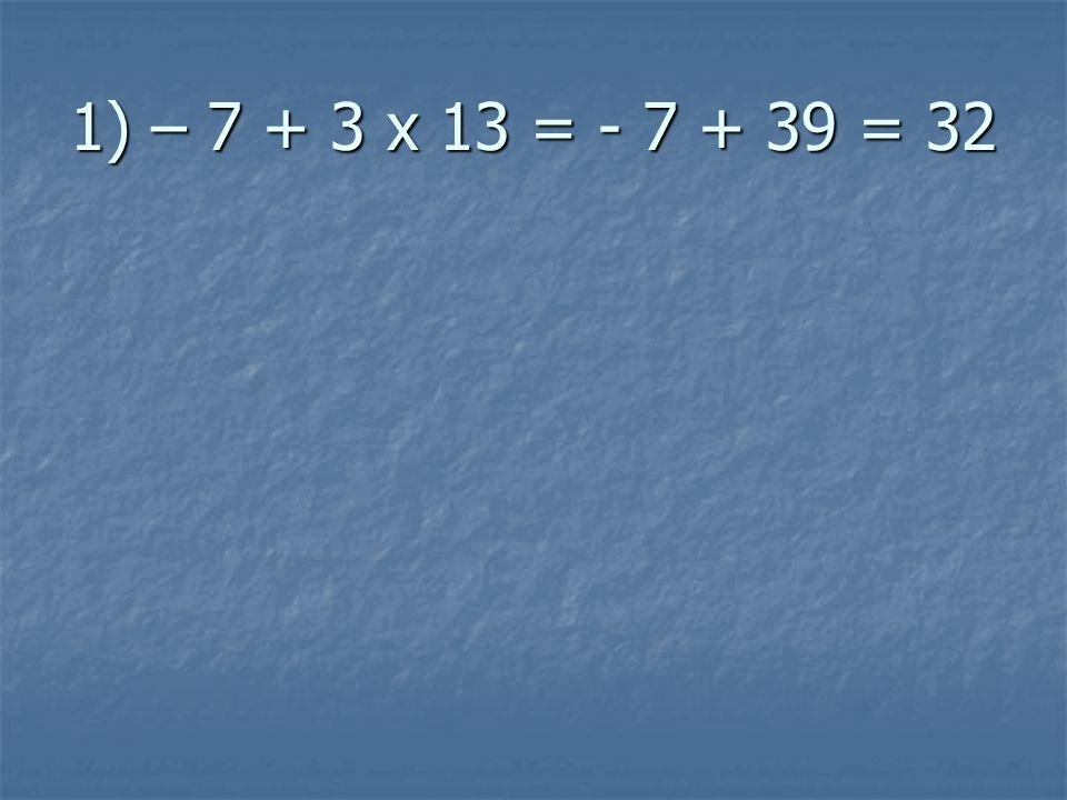 1) – 7 + 3 x 13 = - 7 + 39 = 32