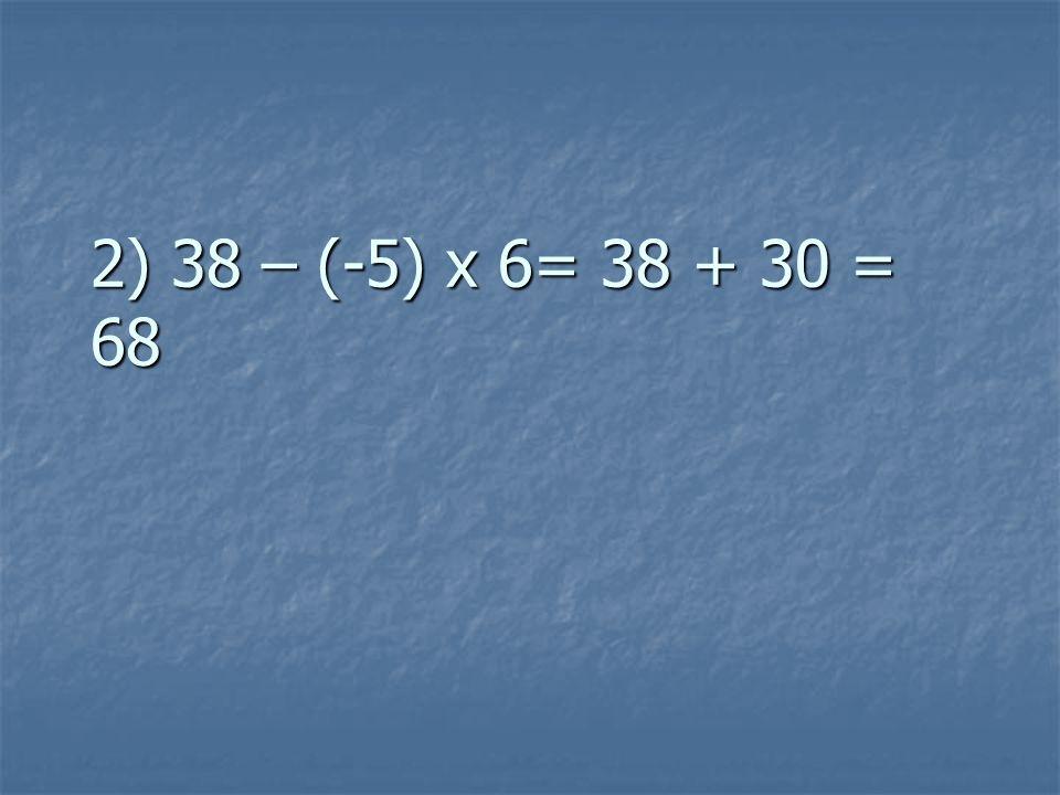 2) 38 – (-5) x 6= 38 + 30 = 68