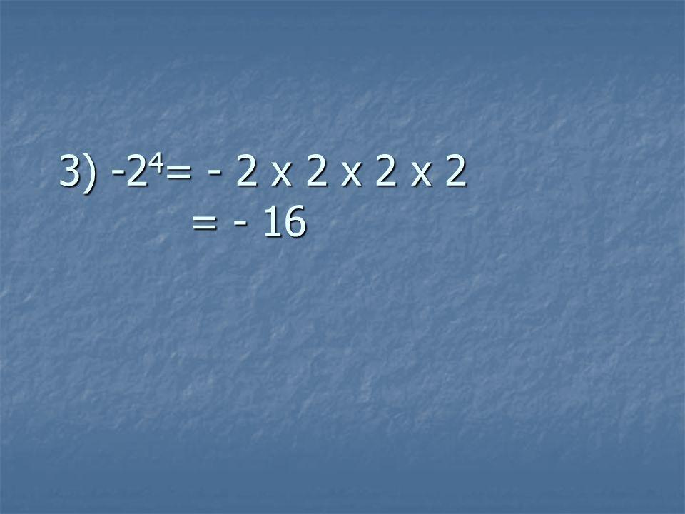 3) -2 4 = - 2 x 2 x 2 x 2 = - 16