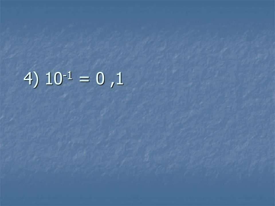 4) 10 -1 = 0,1
