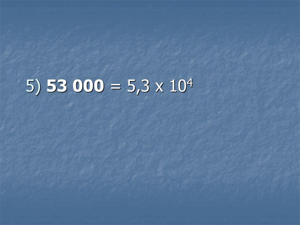 5) 53 000 = 5,3 x 10 4