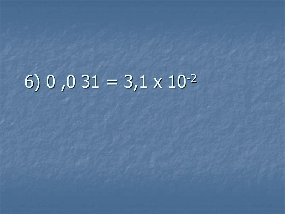 6) 0,0 31 = 3,1 x 10 -2