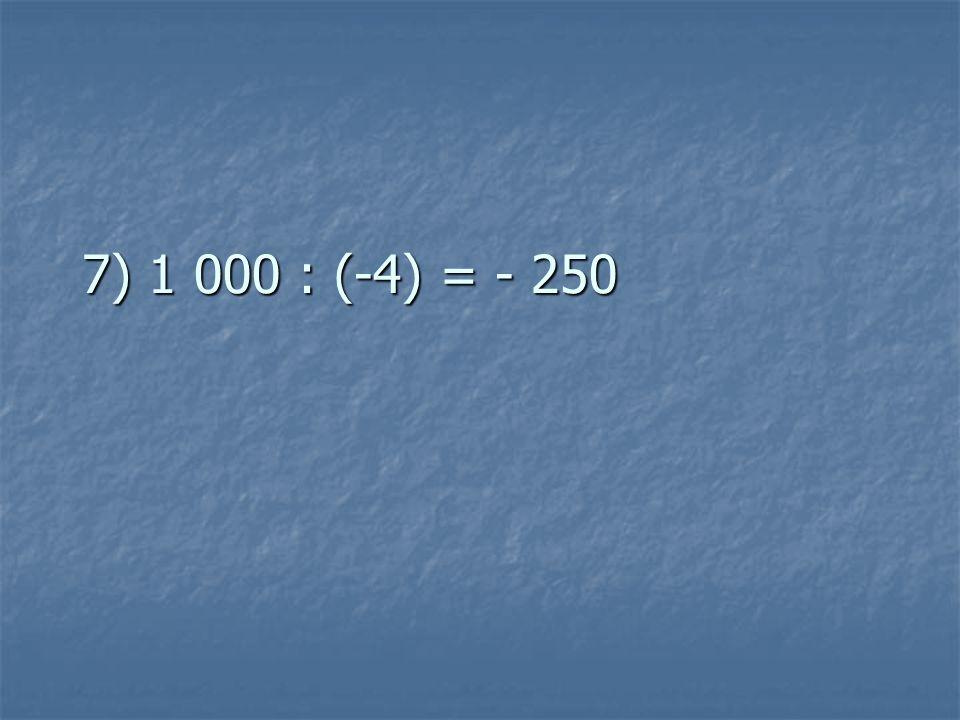 7) 1 000 : (-4) = - 250