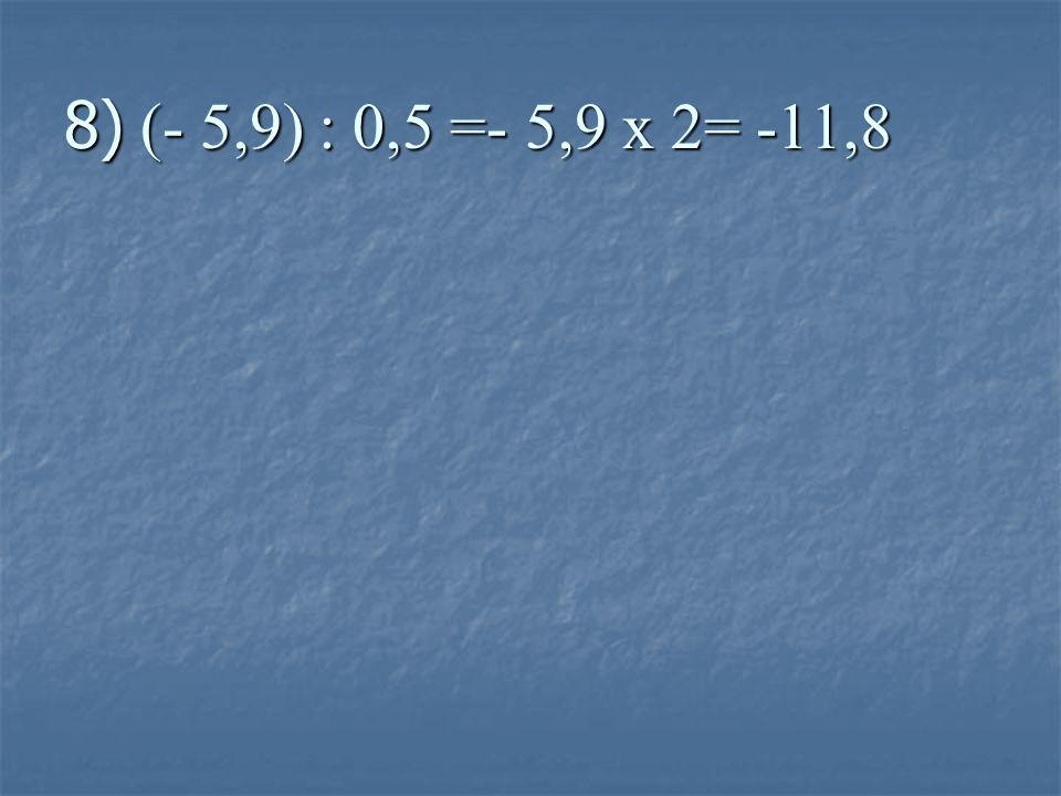 8) (- 5,9) : 0,5 =- 5,9 x 2= -11,8