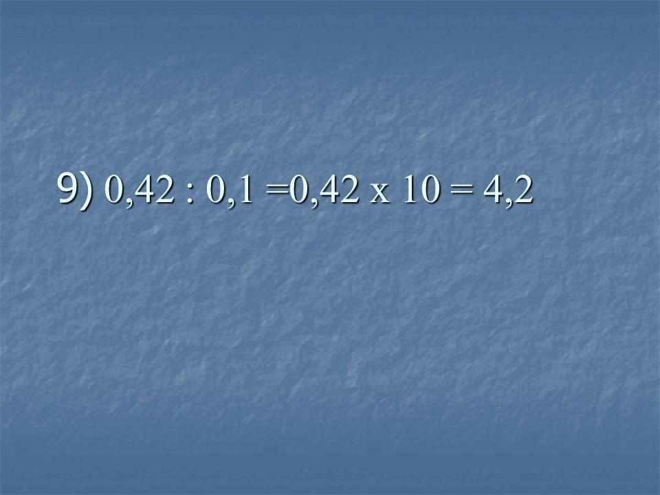 9) 0,42 : 0,1 =0,42 x 10 = 4,2