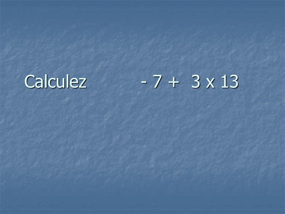 Calculez - 7 + 3 x 13