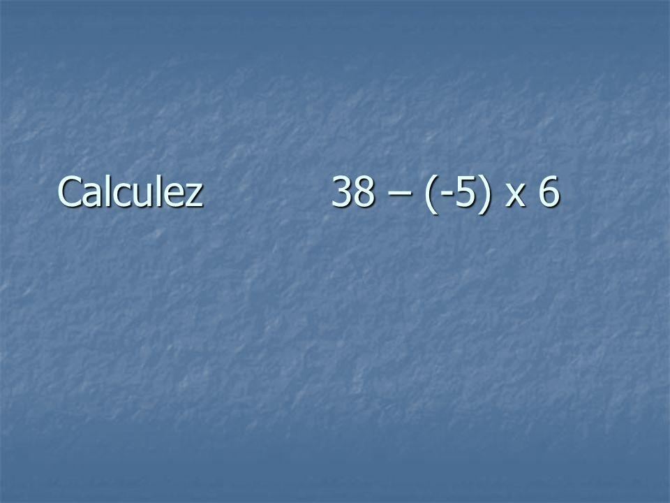 Calculez 38 – (-5) x 6