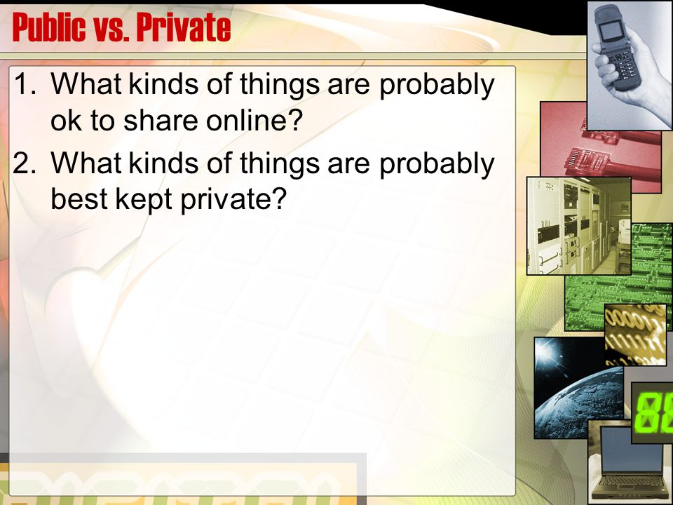 Public vs. Private 1.What kinds of things are probably ok to share online.
