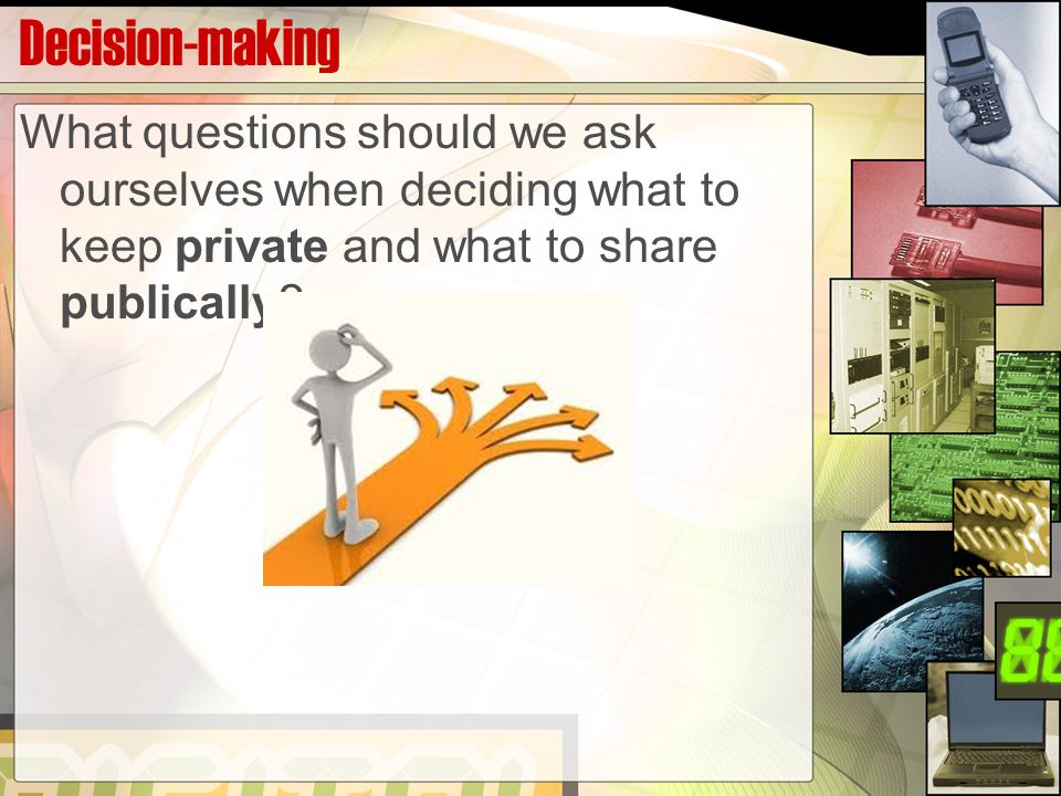 Decision-making What questions should we ask ourselves when deciding what to keep private and what to share publically