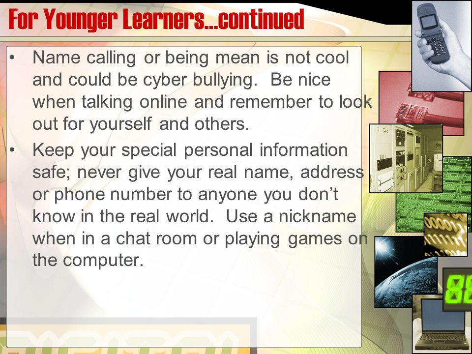 For Younger Learners…continued Name calling or being mean is not cool and could be cyber bullying.