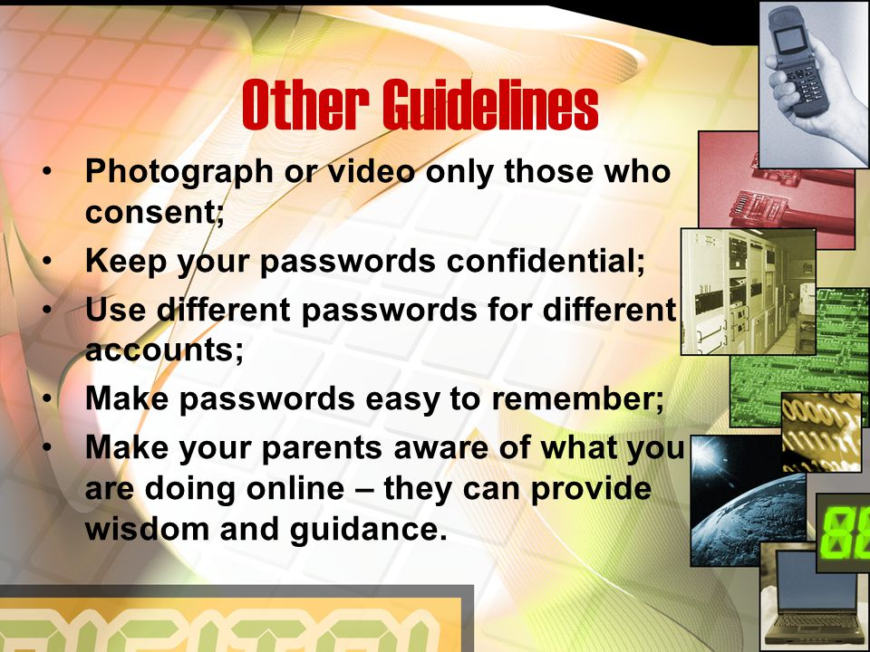 Other Guidelines Photograph or video only those who consent; Keep your passwords confidential; Use different passwords for different accounts; Make passwords easy to remember; Make your parents aware of what you are doing online – they can provide wisdom and guidance.