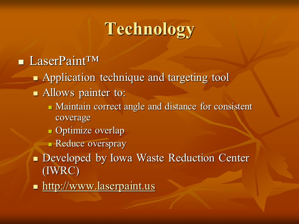 Technology LaserPaint™ LaserPaint™ Application technique and targeting tool Application technique and targeting tool Allows painter to: Allows painter to: Maintain correct angle and distance for consistent coverage Maintain correct angle and distance for consistent coverage Optimize overlap Optimize overlap Reduce overspray Reduce overspray Developed by Iowa Waste Reduction Center (IWRC) Developed by Iowa Waste Reduction Center (IWRC)
