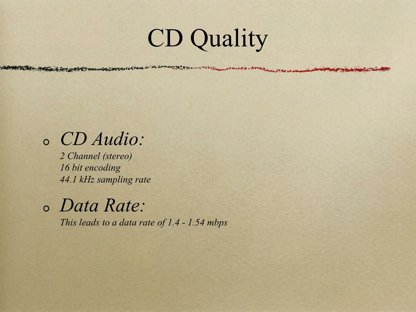 CD Quality CD Audio: 2 Channel (stereo) 16 bit encoding 44.1 kHz sampling rate Data Rate: This leads to a data rate of mbps