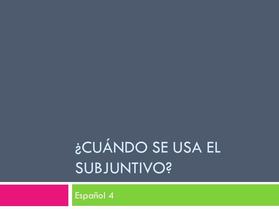 ¿CUÁNDO SE USA EL SUBJUNTIVO Español 4