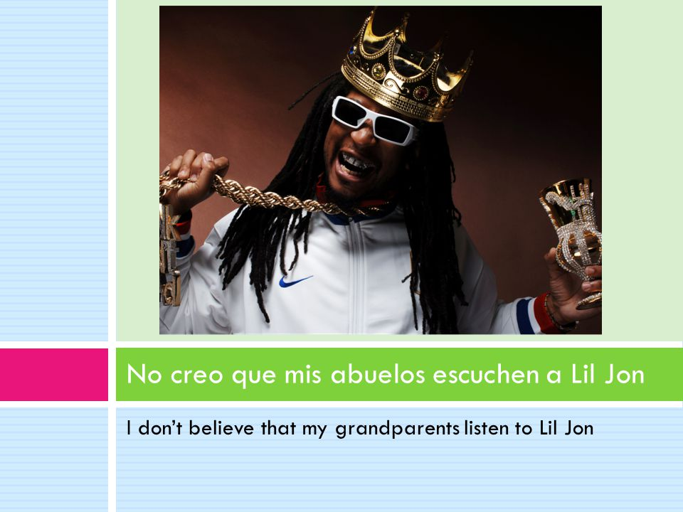 I don't believe that my grandparents listen to Lil Jon No creo que mis abuelos escuchen a Lil Jon
