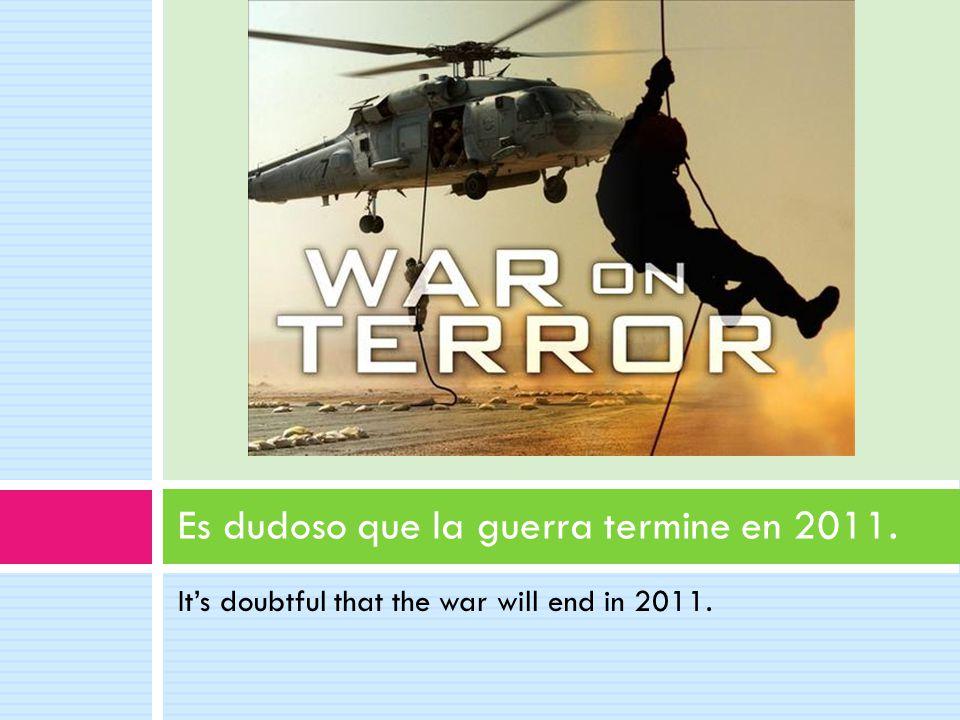 It's doubtful that the war will end in 2011. Es dudoso que la guerra termine en 2011.
