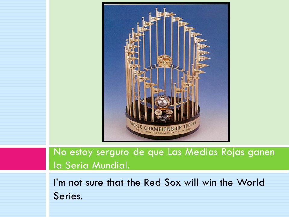 I'm not sure that the Red Sox will win the World Series.