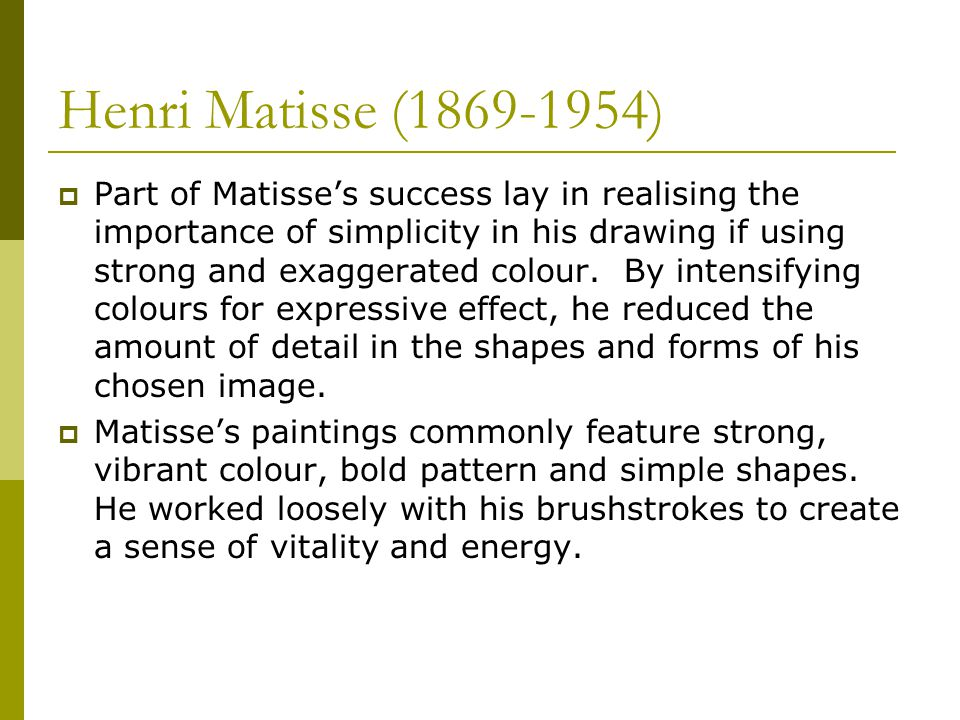 Henri Matisse ( )  Part of Matisse's success lay in realising the importance of simplicity in his drawing if using strong and exaggerated colour.