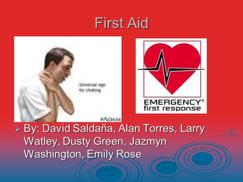First Aid  By: David Saldaña, Alan Torres, Larry Watley, Dusty Green, Jazmyn Washington, Emily Rose