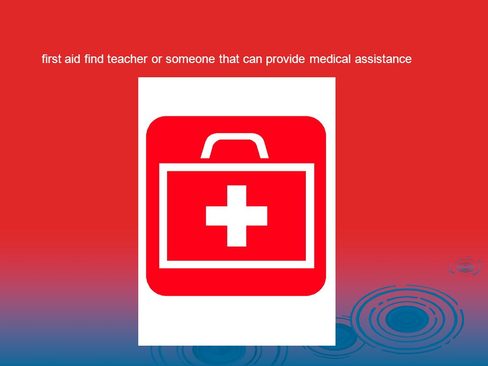 first aid find teacher or someone that can provide medical assistance