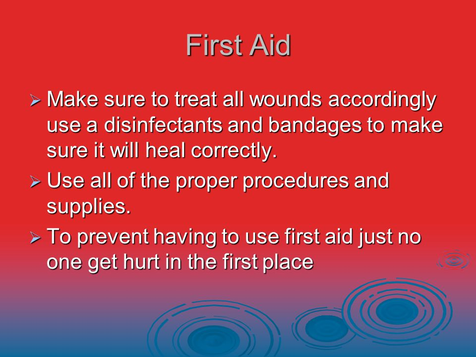 First Aid  Make sure to treat all wounds accordingly use a disinfectants and bandages to make sure it will heal correctly.