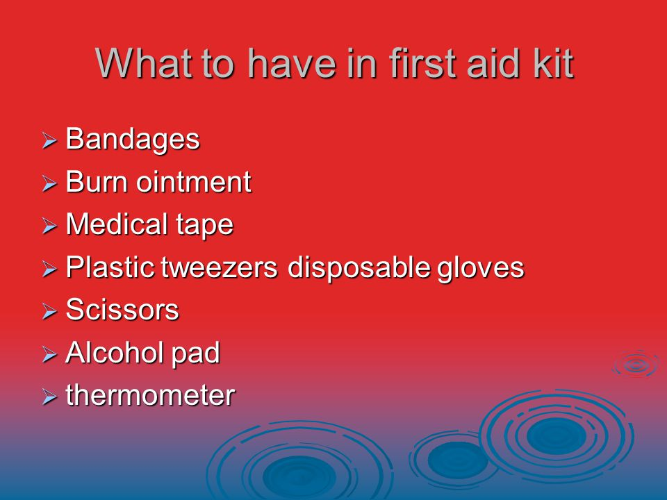 What to have in first aid kit  Bandages  Burn ointment  Medical tape  Plastic tweezers disposable gloves  Scissors  Alcohol pad  thermometer