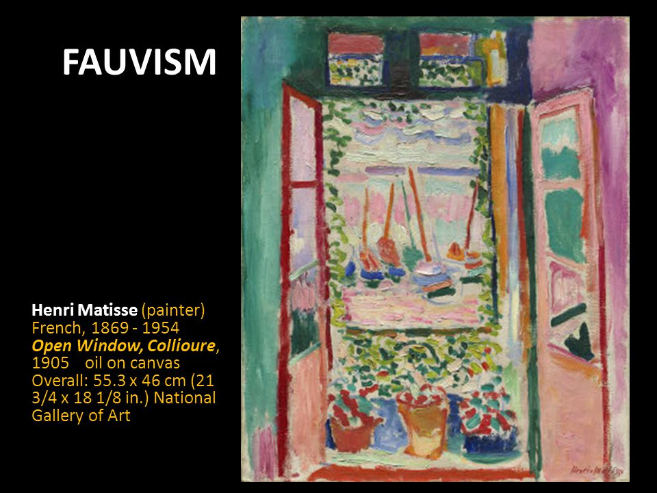 FAUVISM Henri Matisse (painter) French, Open Window, Collioure, 1905 oil on canvas Overall: 55.3 x 46 cm (21 3/4 x 18 1/8 in.) National Gallery of Art 10