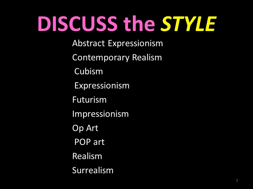 DISCUSS the STYLE Abstract Expressionism Contemporary Realism Cubism Expressionism Futurism Impressionism Op Art POP art Realism Surrealism 3