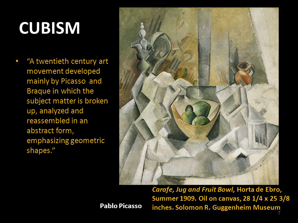 CUBISM A twentieth century art movement developed mainly by Picasso and Braque in which the subject matter is broken up, analyzed and reassembled in an abstract form, emphasizing geometric shapes. Pablo Picasso Carafe, Jug and Fruit Bowl, Horta de Ebro, Summer 1909.