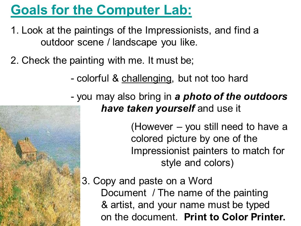 We will be going to the computer lab and search for a landscape by one of the Impressionist painters – the picture you choose will be the painting you do in acrylic paint on canvas for part of your 20% final grade.