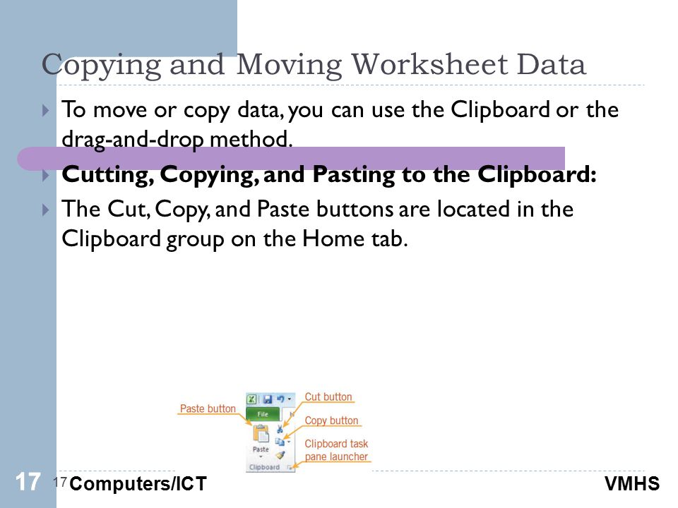 Computers/ICTVMHS Copying and Moving Worksheet Data 17  To move or copy data, you can use the Clipboard or the drag-and-drop method.