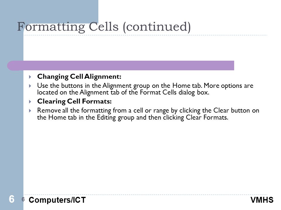 Computers/ICTVMHS Formatting Cells (continued) 6  Changing Cell Alignment:  Use the buttons in the Alignment group on the Home tab.