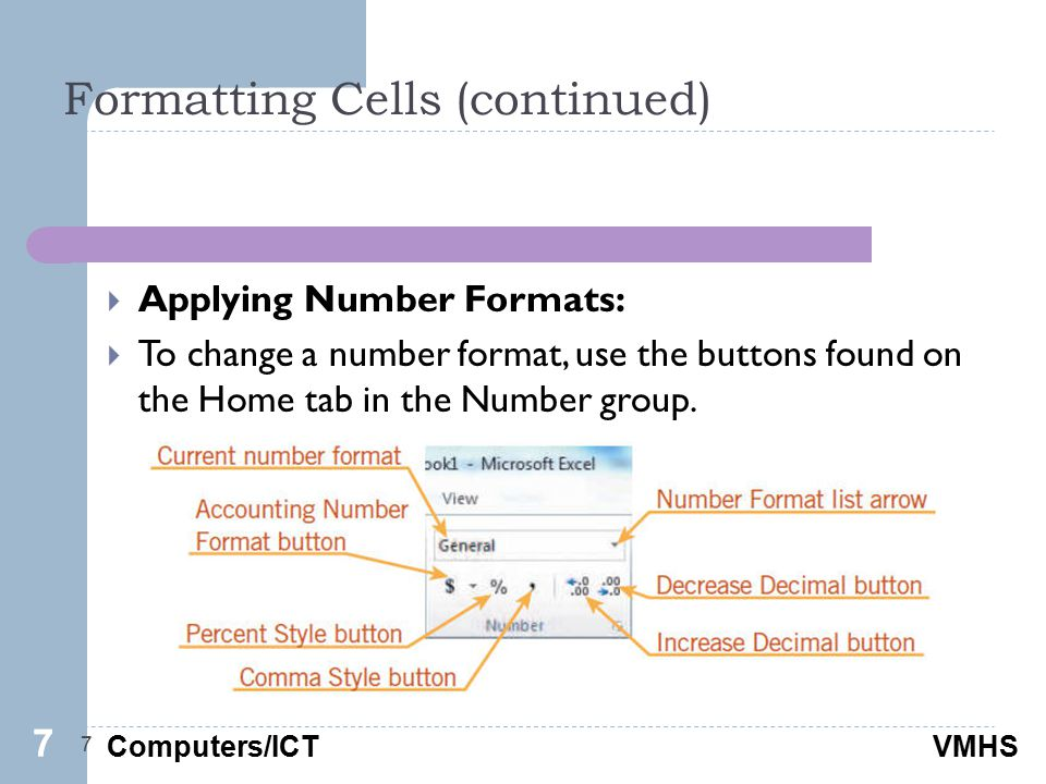 Computers/ICTVMHS Formatting Cells (continued) 7  Applying Number Formats:  To change a number format, use the buttons found on the Home tab in the Number group.