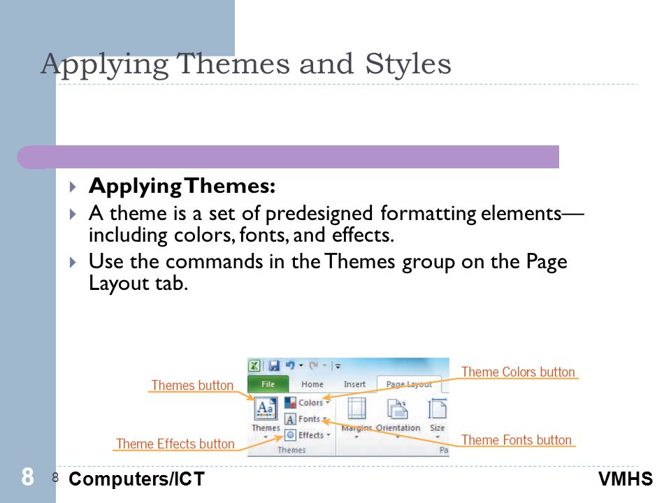 Computers/ICTVMHS Applying Themes and Styles 8  Applying Themes:  A theme is a set of predesigned formatting elements— including colors, fonts, and effects.