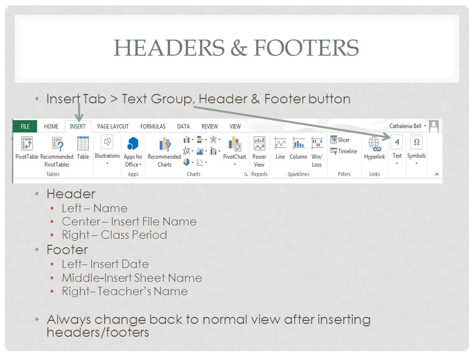 HEADERS & FOOTERS Insert Tab > Text Group, Header & Footer button Header Left – Name Center – Insert File Name Right – Class Period Footer Left– Insert Date Middle-Insert Sheet Name Right– Teacher's Name Always change back to normal view after inserting headers/footers