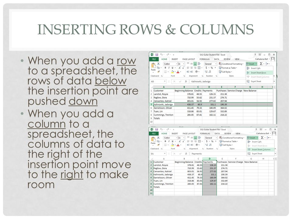 INSERTING ROWS & COLUMNS When you add a row to a spreadsheet, the rows of data below the insertion point are pushed down When you add a column to a spreadsheet, the columns of data to the right of the insertion point move to the right to make room
