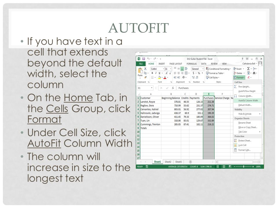 AUTOFIT If you have text in a cell that extends beyond the default width, select the column On the Home Tab, in the Cells Group, click Format Under Cell Size, click AutoFit Column Width The column will increase in size to the longest text