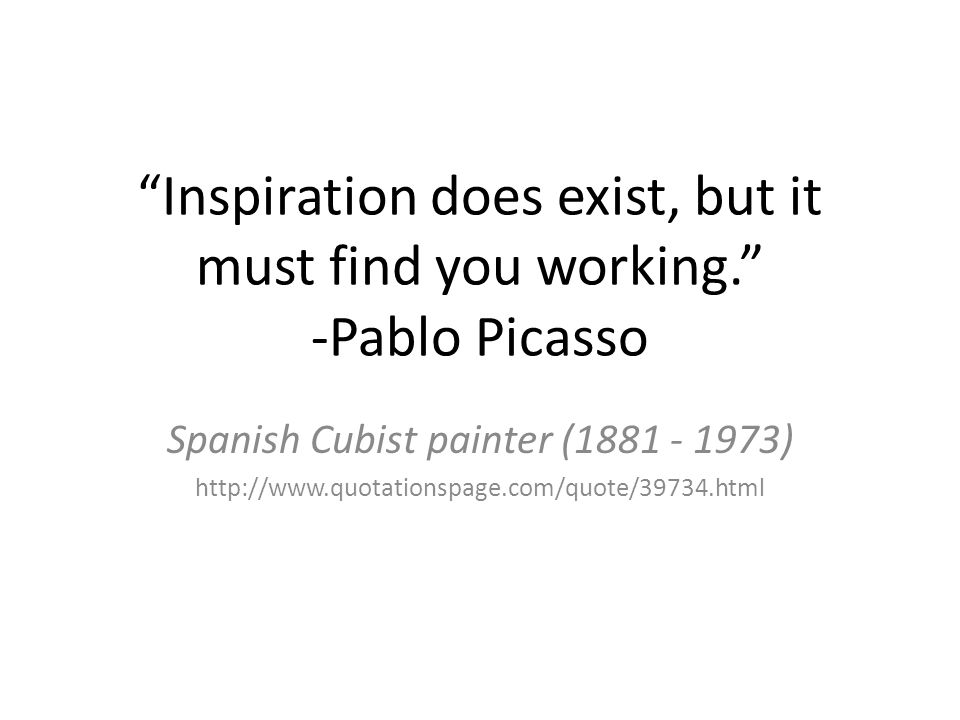 Inspiration does exist, but it must find you working. -Pablo Picasso Spanish Cubist painter ( )
