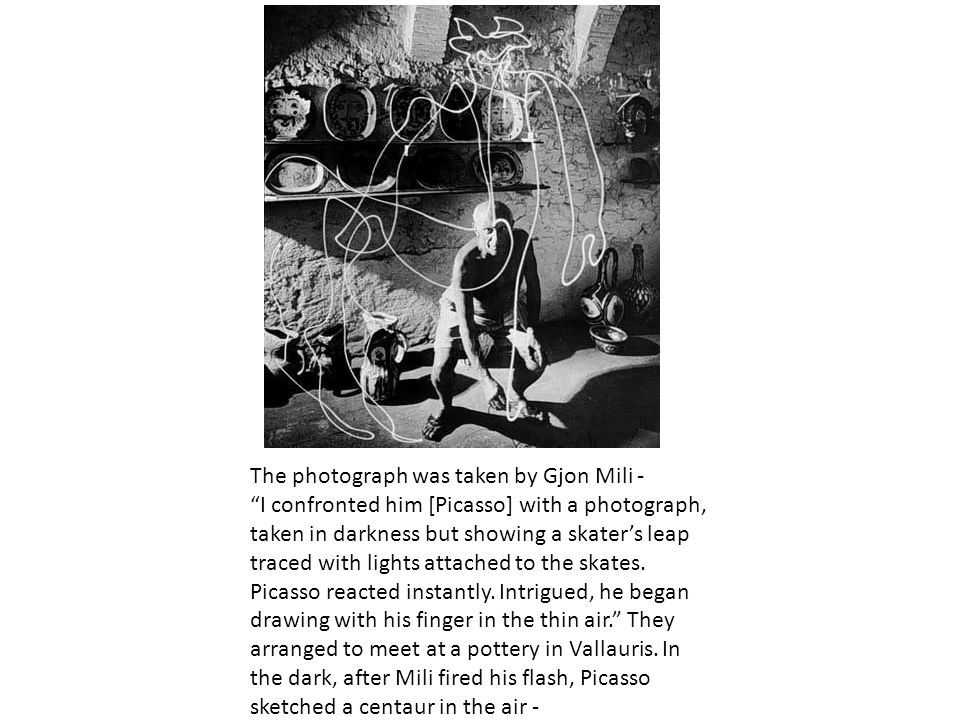 The photograph was taken by Gjon Mili - I confronted him [Picasso] with a photograph, taken in darkness but showing a skater's leap traced with lights attached to the skates.