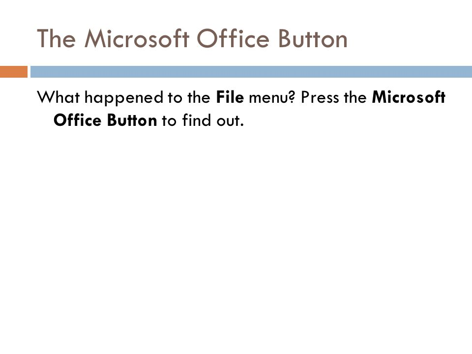 The Microsoft Office Button What happened to the File menu.