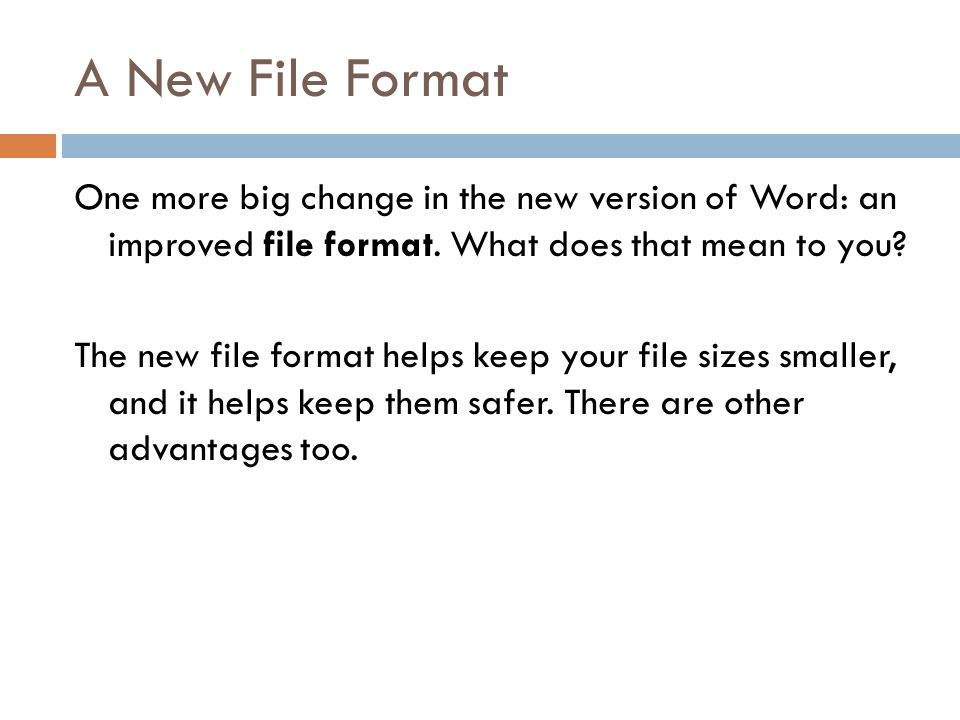 A New File Format One more big change in the new version of Word: an improved file format.