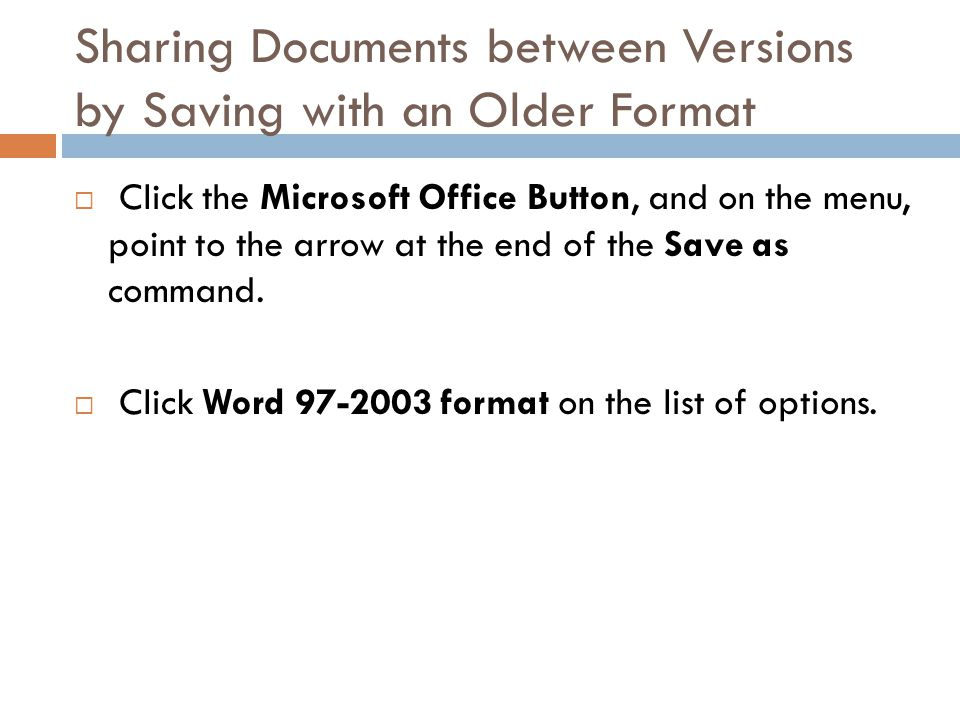 Sharing Documents between Versions by Saving with an Older Format  Click the Microsoft Office Button, and on the menu, point to the arrow at the end of the Save as command.