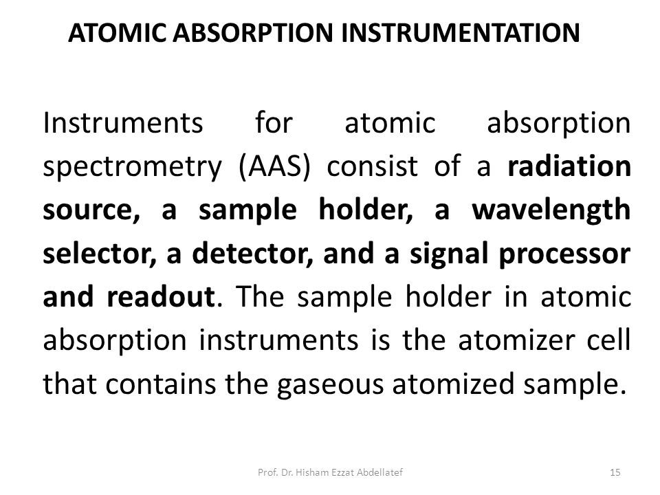 ATOMIC ABSORPTION INSTRUMENTATION Instruments for atomic absorption spectrometry (AAS) consist of a radiation source, a sample holder, a wavelength selector, a detector, and a signal processor and readout.