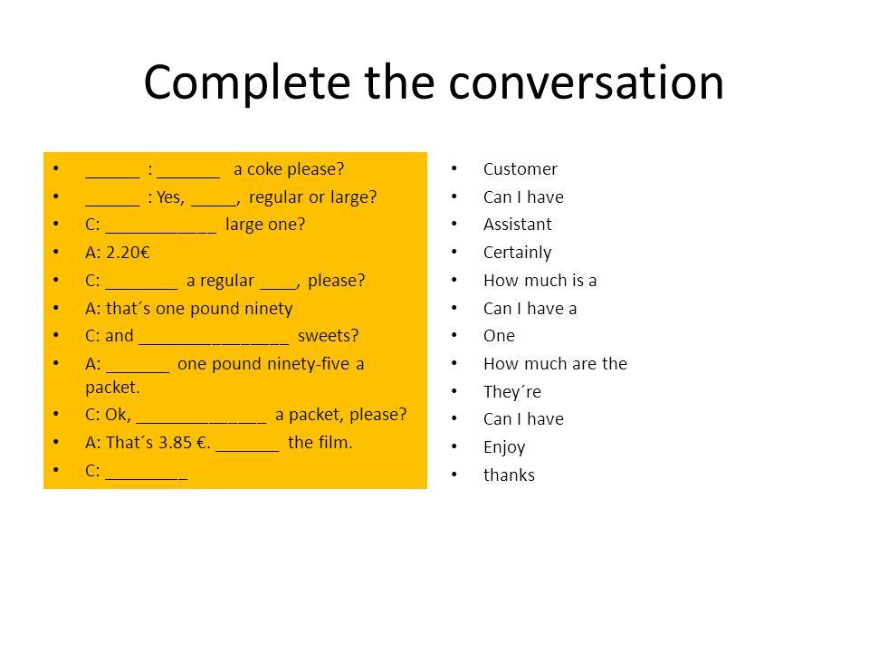 Complete the conversation ______ : _______ a coke please.