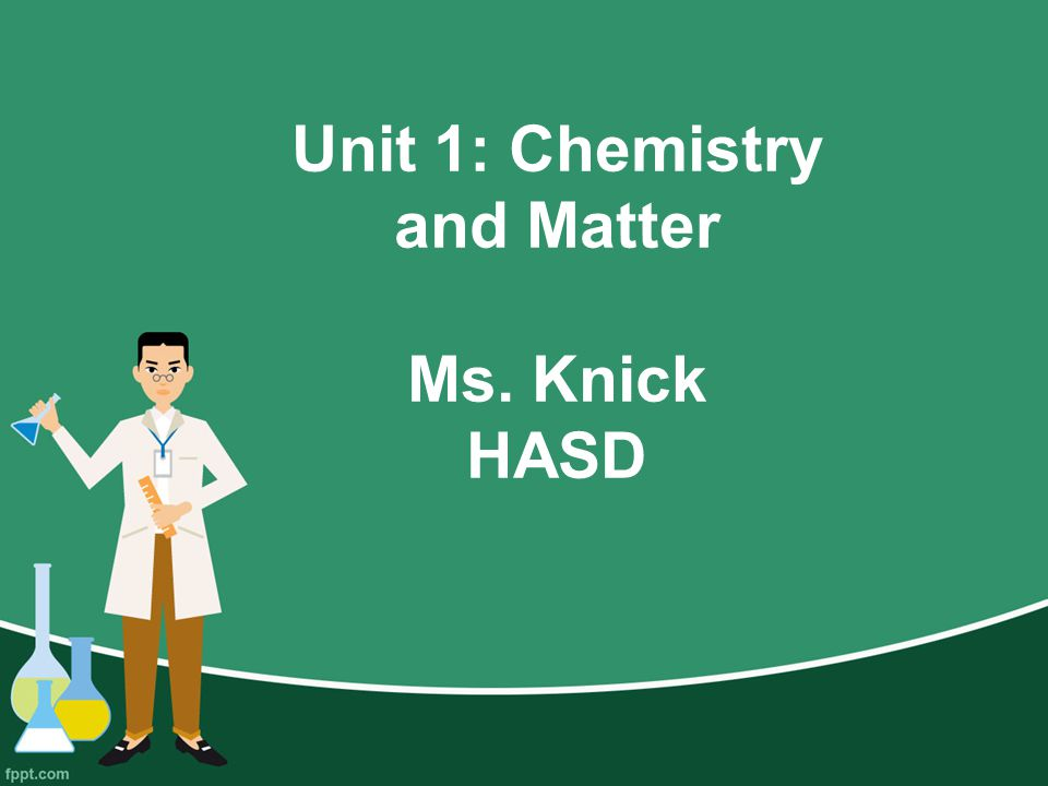Unit 1: Chemistry and Matter Ms. Knick HASD