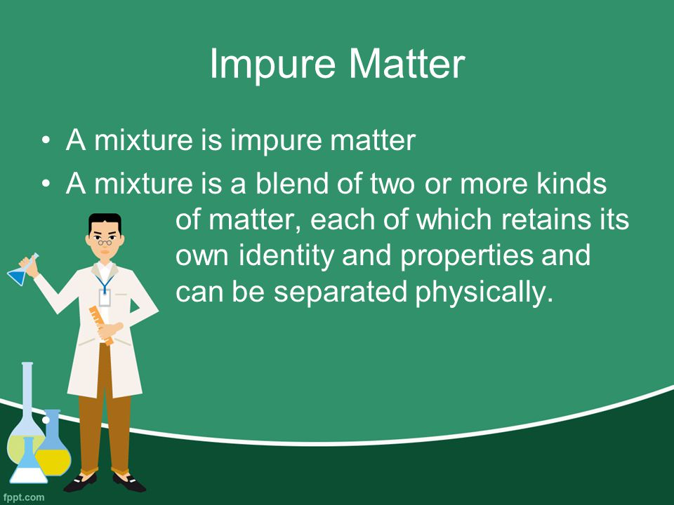Impure Matter A mixture is impure matter A mixture is a blend of two or more kinds of matter, each of which retains its own identity and properties and can be separated physically.